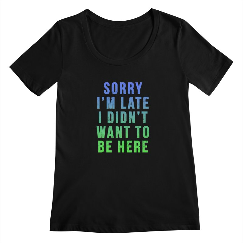 Sorry I Am Late... Women's Scoopneck by HUMOR TEES