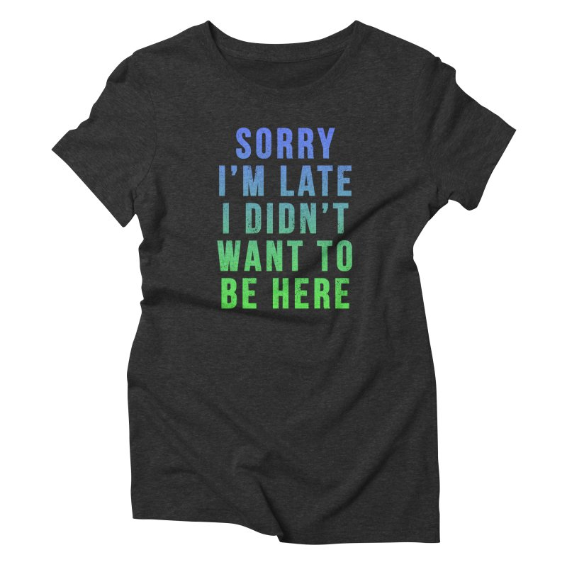 Sorry I Am Late... Women's Triblend T-shirt by HUMOR TEES