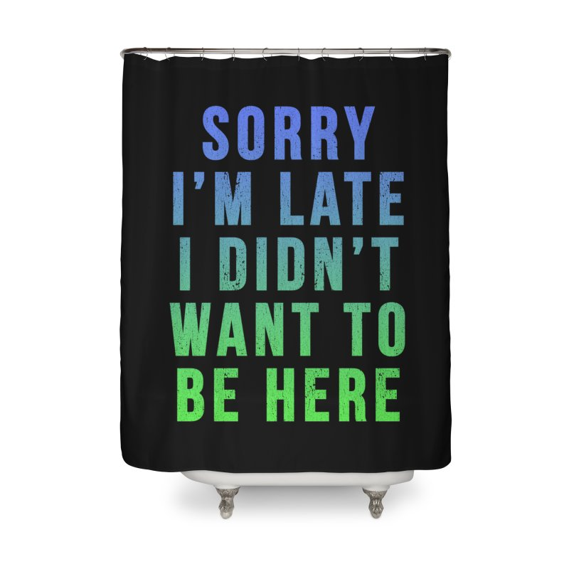 Sorry I Am Late... Home Shower Curtain by HUMOR TEES
