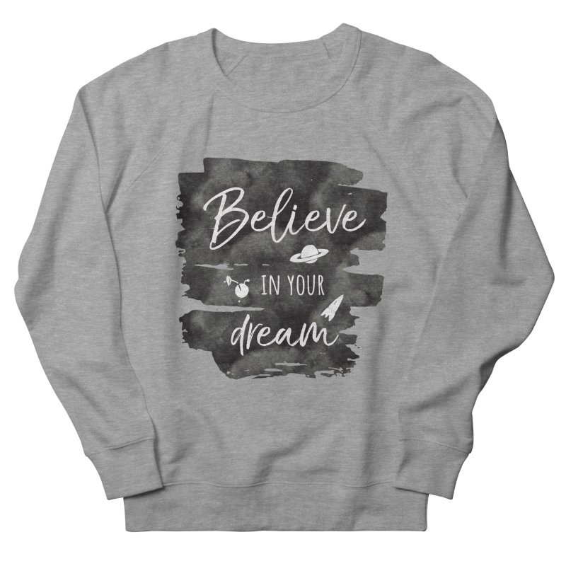 Believe in your Dream Men's French Terry Sweatshirt by IF Creation's Artist Shop