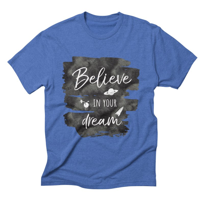 Believe in your Dream Men's T-Shirt by IF Creation's Artist Shop