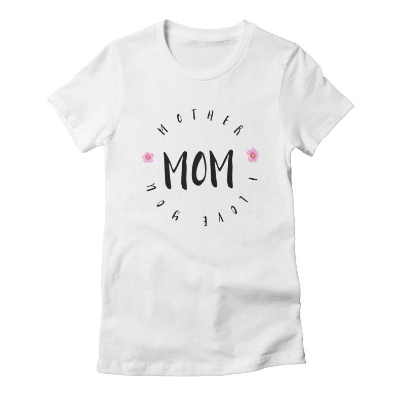 Mother, I Love You Women's T-Shirt by IF Creation's Artist Shop