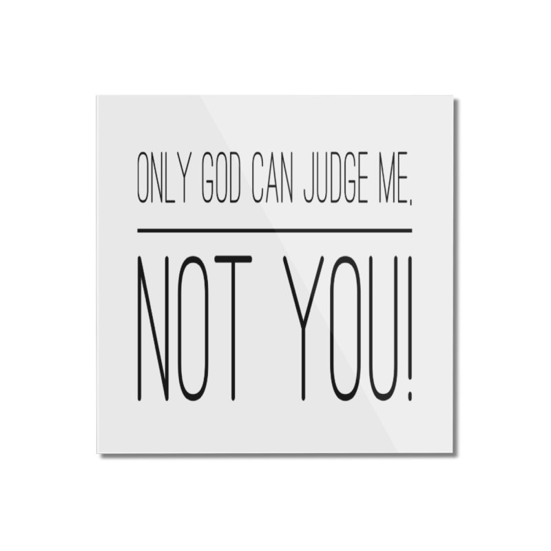only god can judge me, not you! Home Mounted Acrylic Print by IF Creation's Artist Shop