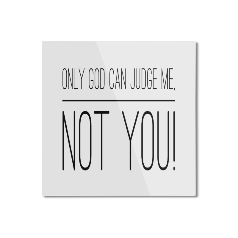 only god can judge me, not you! Home Mounted Aluminum Print by IF Creation's Artist Shop