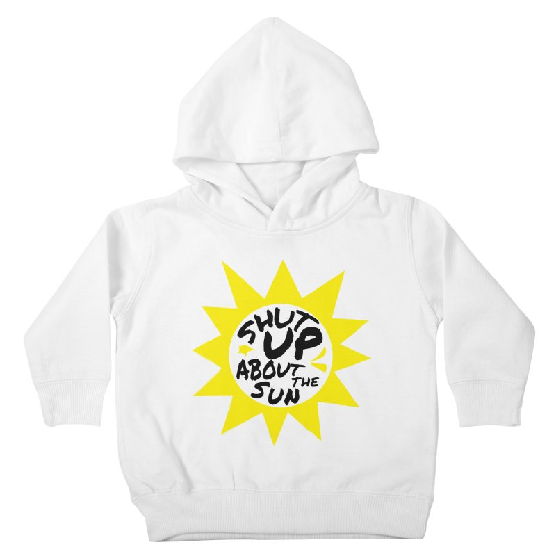 Shut Up About The Sun Kids Toddler Pullover Hoody by JayneandJoy's Artist Shop