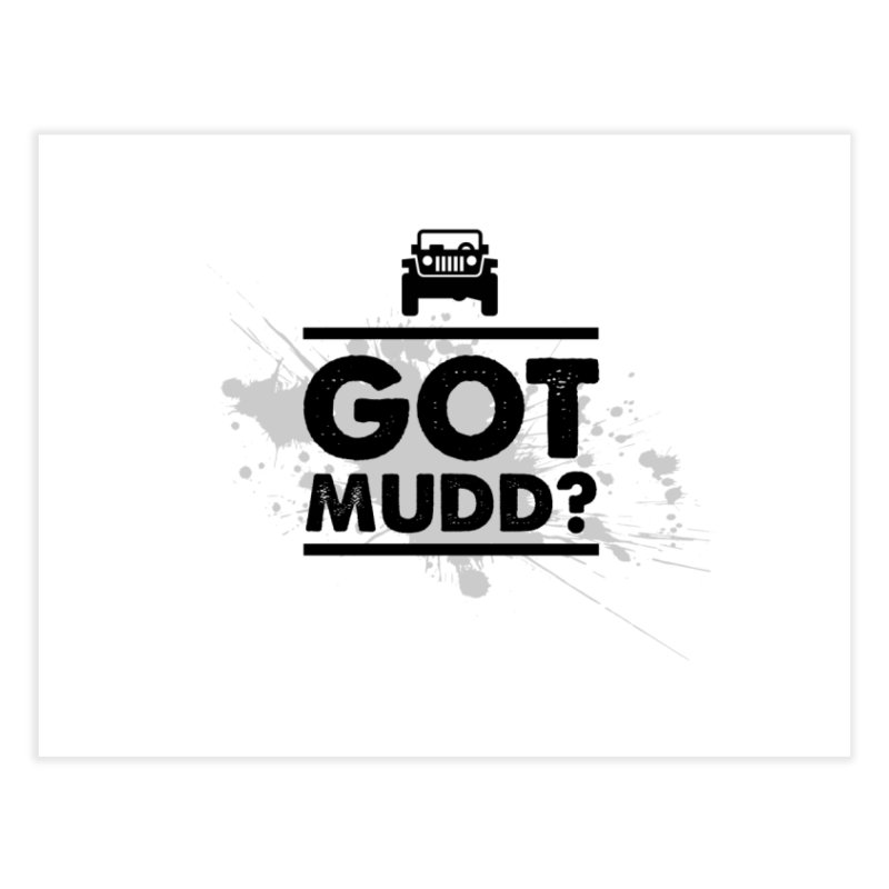 Got Mud? Home Fine Art Print by JeepVIPClub's Artist Shop