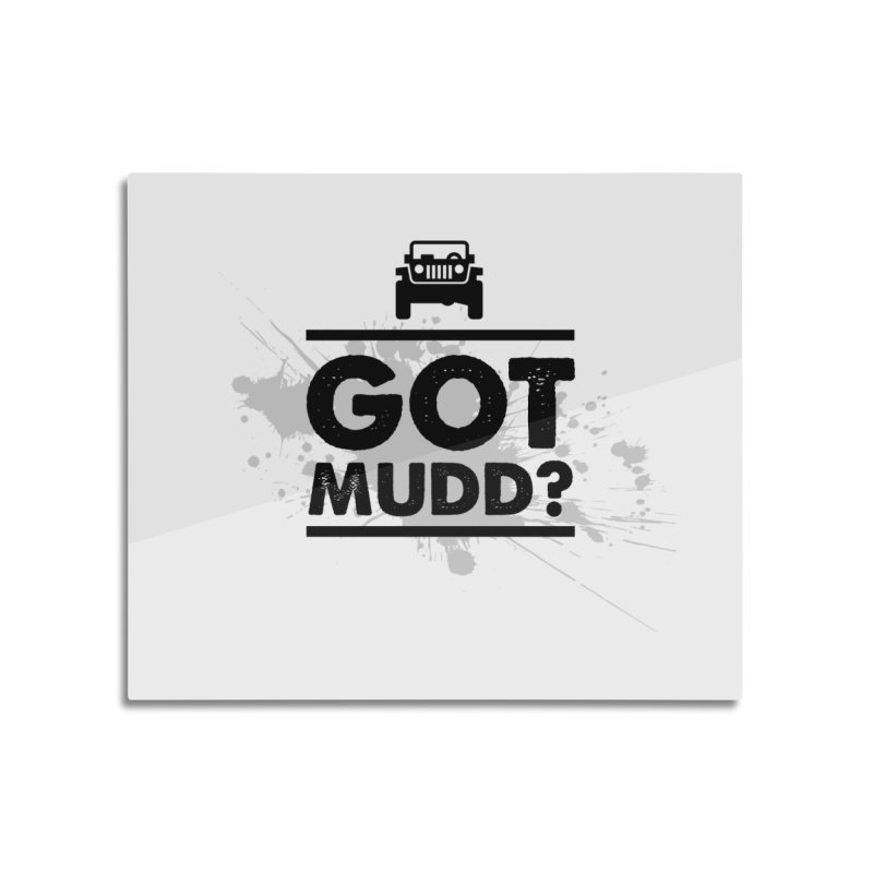 Got Mud? Home Mounted Aluminum Print by JeepVIPClub's Artist Shop