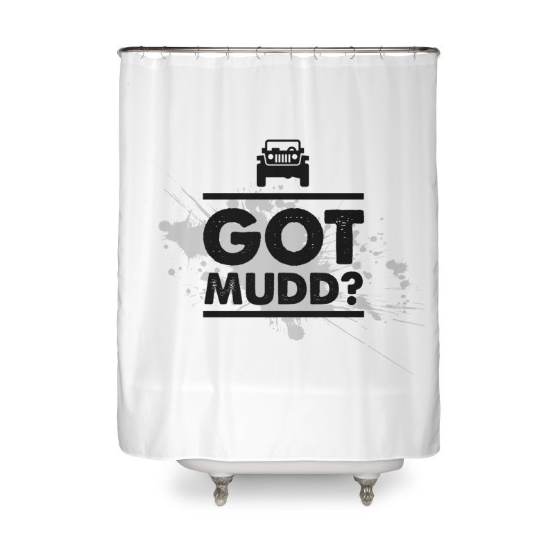 Got Mud? Home Shower Curtain by JeepVIPClub's Artist Shop
