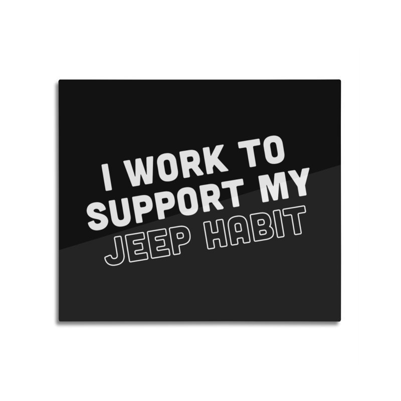 Jeepin' is a Habit Home Mounted Aluminum Print by JeepVIPClub's Artist Shop