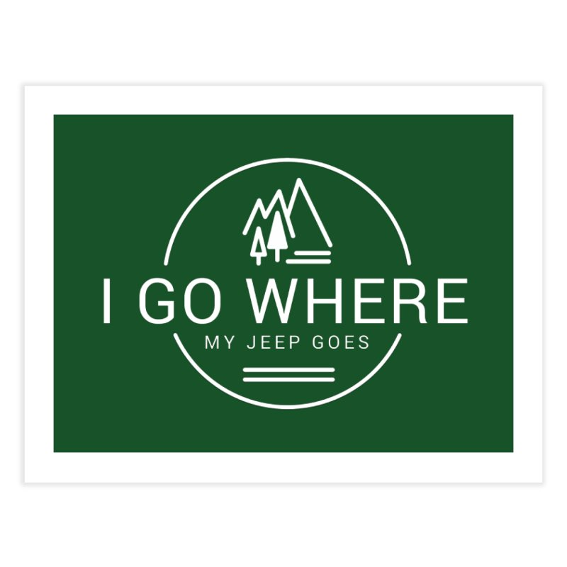 I Go Where My Jeep Goes Home Fine Art Print by JeepVIPClub's Artist Shop