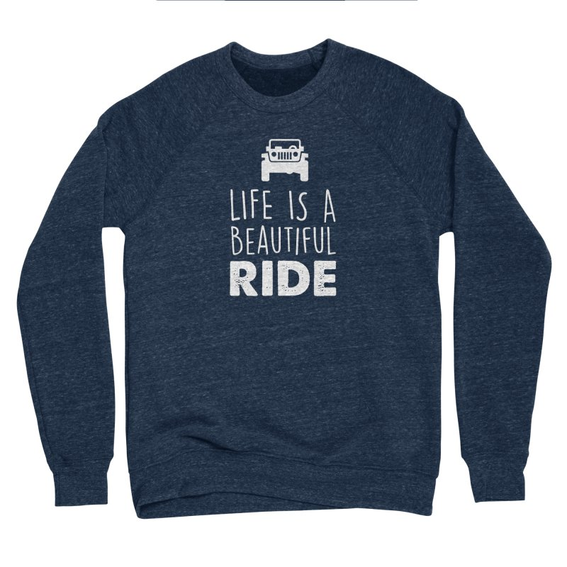 Life is a beautiful RIDE! Men's Sponge Fleece Sweatshirt by JeepVIPClub's Artist Shop