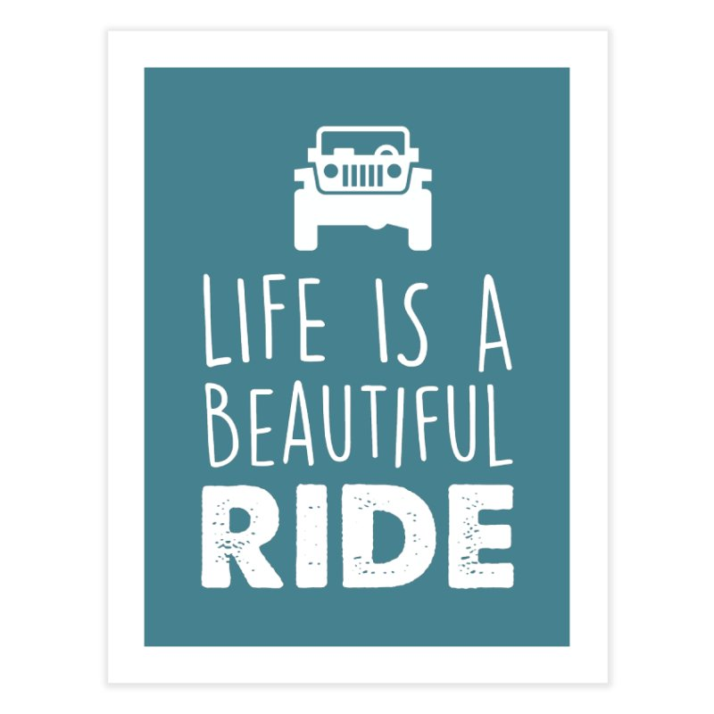 Life is a beautiful RIDE! Home Fine Art Print by JeepVIPClub's Artist Shop