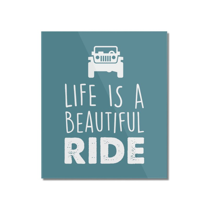 Life is a beautiful RIDE! Home Mounted Acrylic Print by JeepVIPClub's Artist Shop