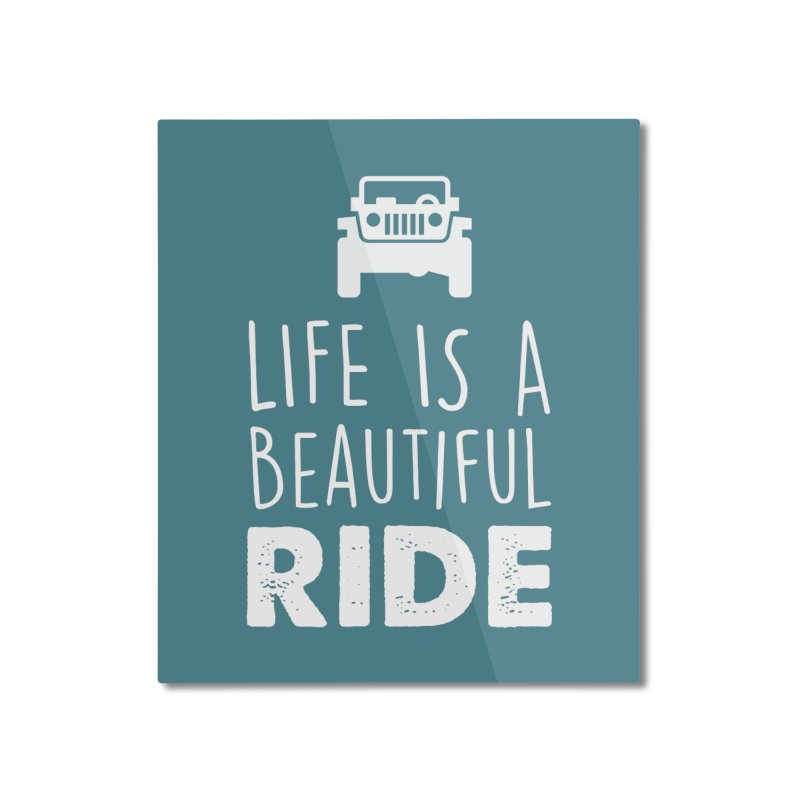 Life is a beautiful RIDE! Home Mounted Aluminum Print by JeepVIPClub's Artist Shop