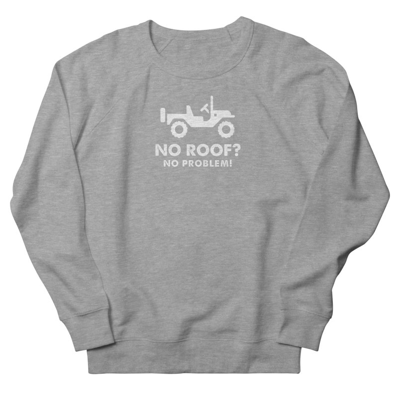 No Roof? No Problem! Women's French Terry Sweatshirt by JeepVIPClub's Artist Shop