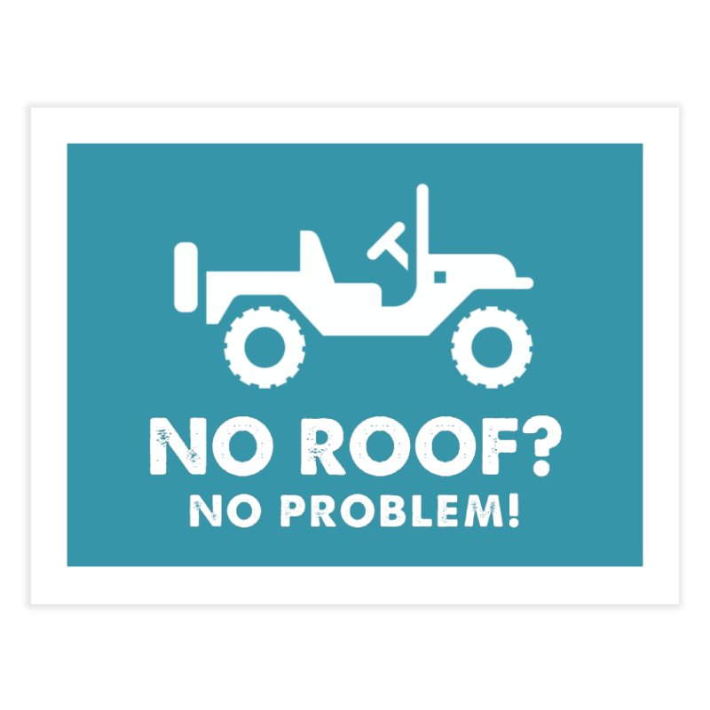 No Roof? No Problem! Home Fine Art Print by JeepVIPClub's Artist Shop