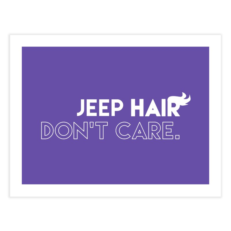 Jeep Hair Don't Care. Home Fine Art Print by JeepVIPClub's Artist Shop