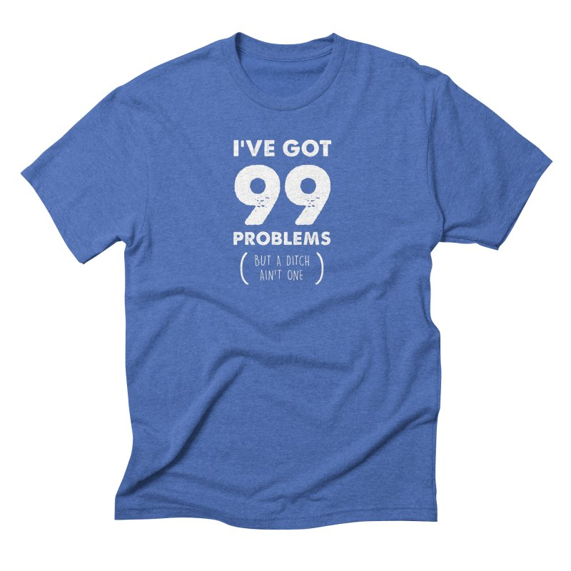 99 Problems by a Ditch Ain't One! Men's Triblend T-Shirt by JeepVIPClub's Artist Shop
