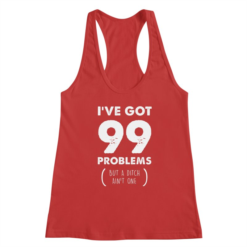 99 Problems by a Ditch Ain't One! Women's Racerback Tank by JeepVIPClub's Artist Shop