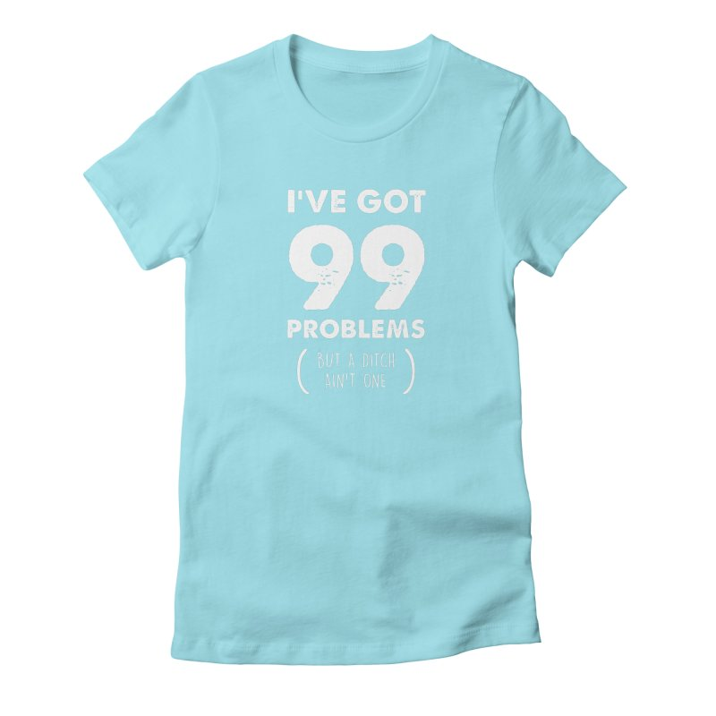 99 Problems by a Ditch Ain't One! Women's Fitted T-Shirt by JeepVIPClub's Artist Shop
