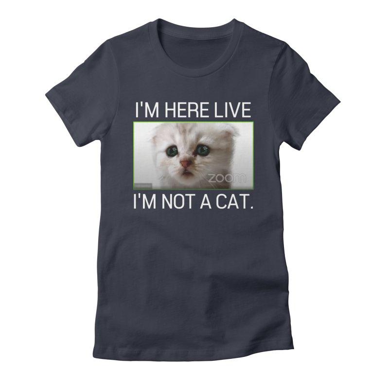I'm Here Live. I'm Not a Cat. Women's T-Shirt by The Strange Pope's Stuff-Shack