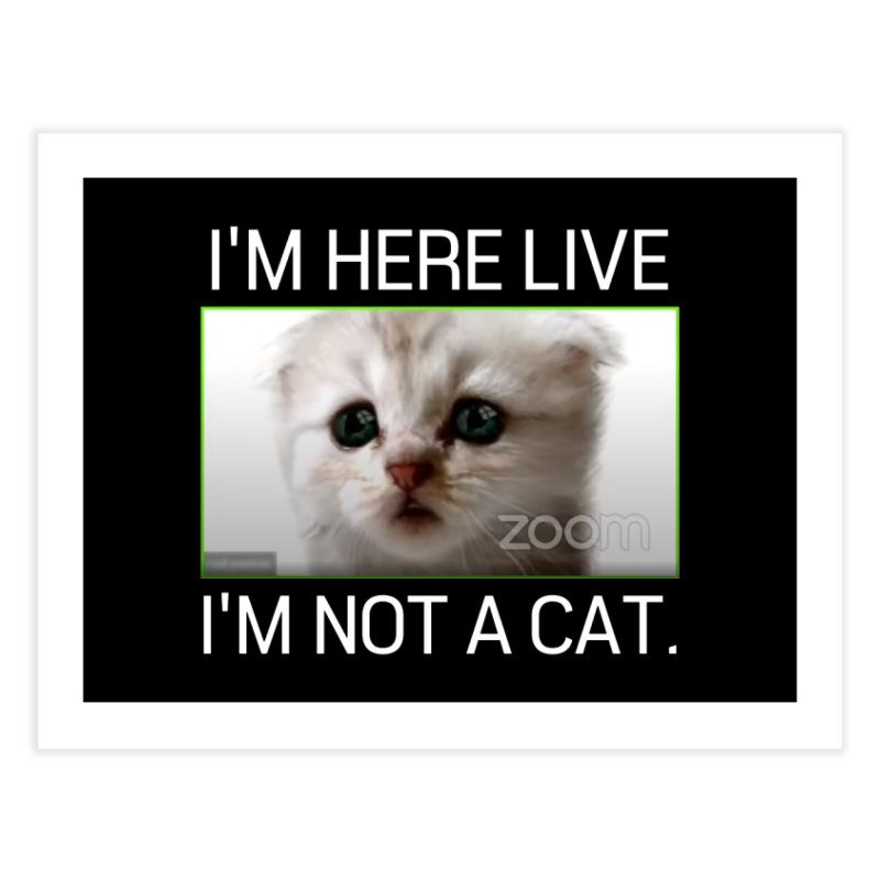 I'm Here Live. I'm Not a Cat. Home Fine Art Print by The Strange Pope's Stuff-Shack