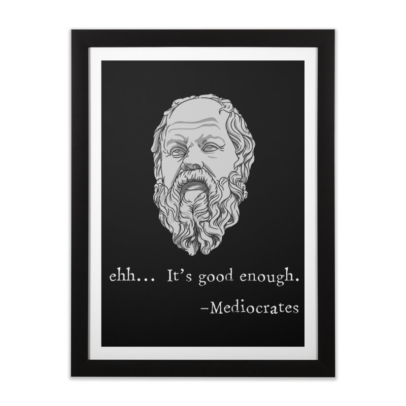 Mediocrates - Ehh... It's good enough Home Framed Fine Art Print by The Strange Pope's Stuff-Shack