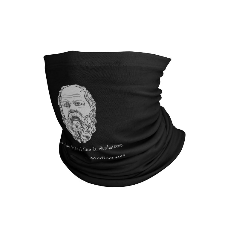 Mediocrates - If you don't feel like it, whatever. Accessories Neck Gaiter by The Strange Pope's Stuff-Shack