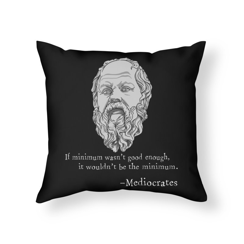 Mediocrates - If minimum wasn't good enough... Home Throw Pillow by The Strange Pope's Stuff-Shack