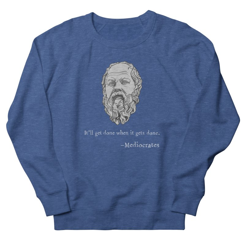 Mediocrates - It'll get done when it gets done. Men's Sweatshirt by The Strange Pope's Stuff-Shack