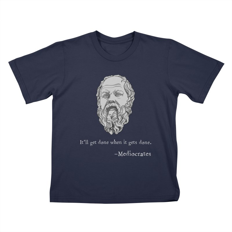 Mediocrates - It'll get done when it gets done. Kids T-Shirt by The Strange Pope's Stuff-Shack