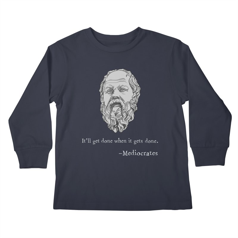 Mediocrates - It'll get done when it gets done. Kids Longsleeve T-Shirt by The Strange Pope's Stuff-Shack