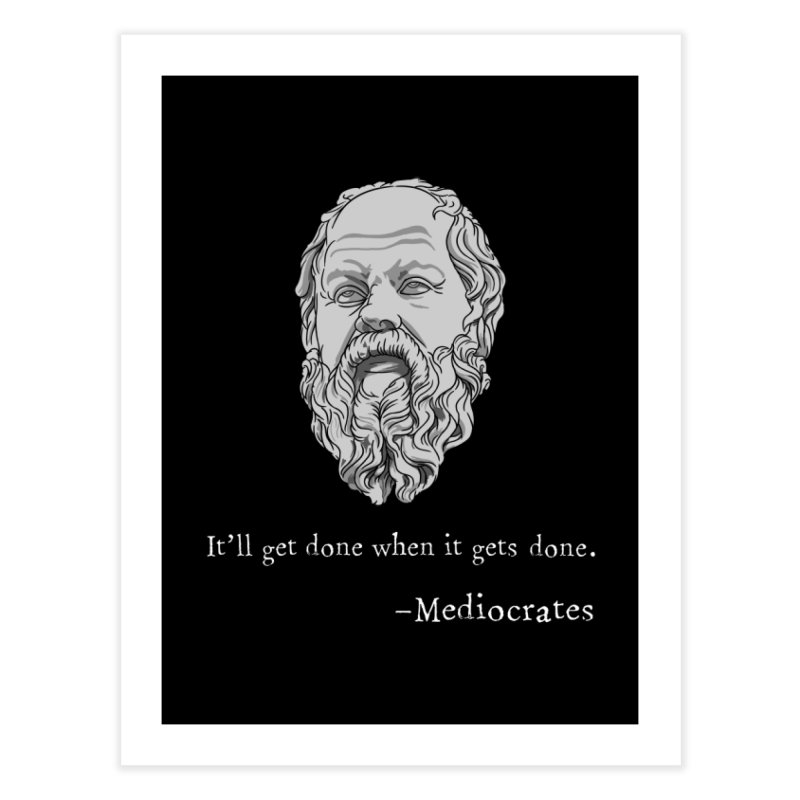 Mediocrates - It'll get done when it gets done. Home Fine Art Print by The Strange Pope's Stuff-Shack