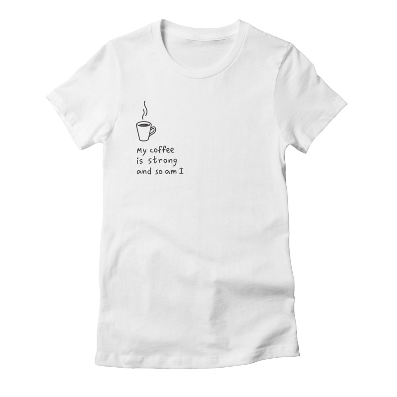 My coffee is strong and so am I Women's Fitted T-Shirt by Kika