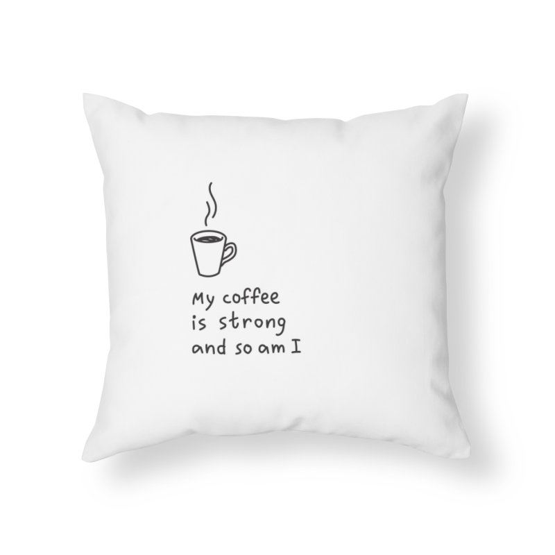 My coffee is strong and so am I Home Throw Pillow by Kika