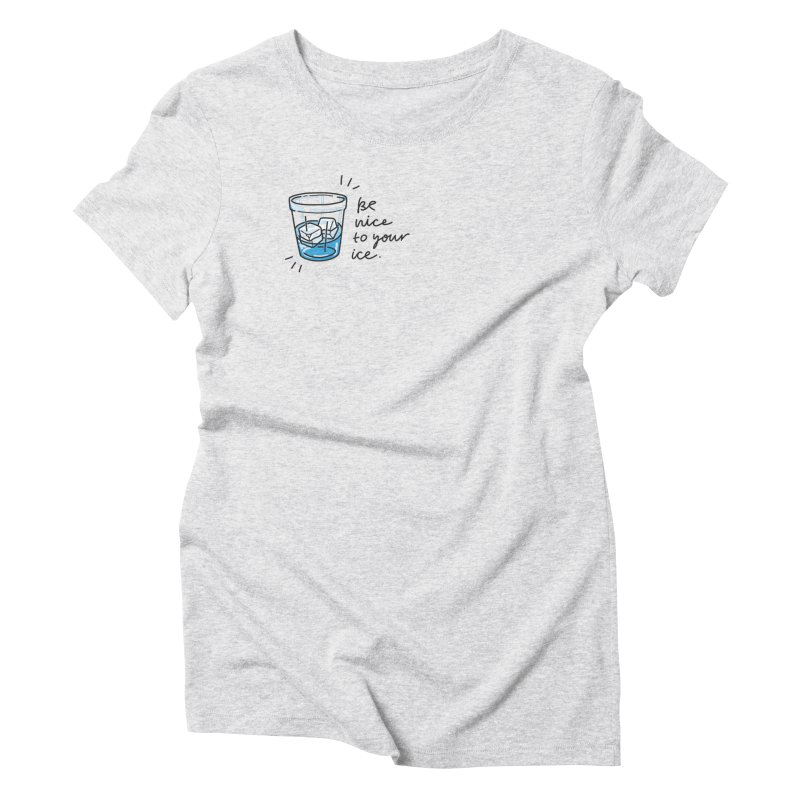 Be nice to your ice 2 Women's Triblend T-Shirt by Karina Zlott