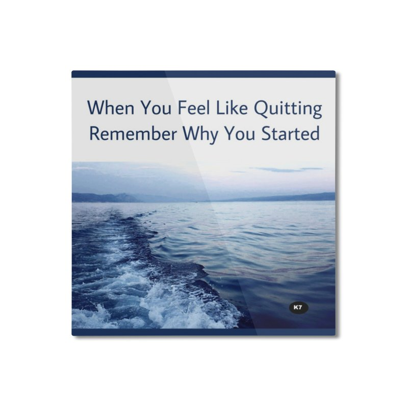 "Quote: ""When you feel like quitting remember why you started."" Home Mounted Aluminum Print by Karmic Reaction Art"