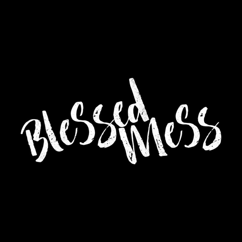 Blessed Mess  by Kingdomatheart's Artist Shop