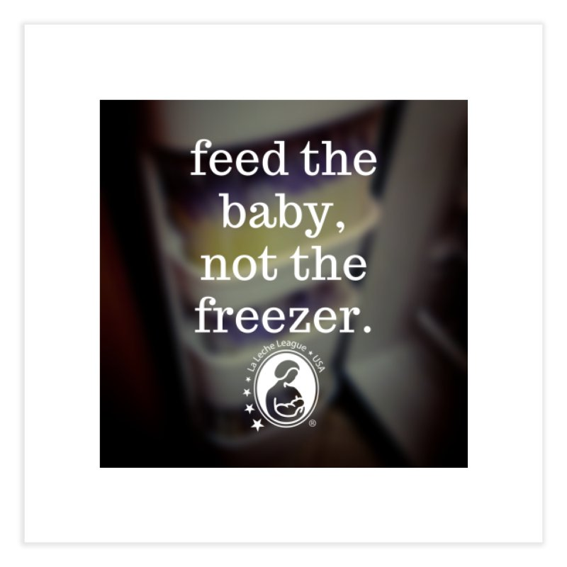 Feed the baby, not the freezer. Home Fine Art Print by LLLUSA's Artist Shop