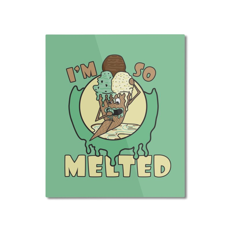I'M SO MELTED Home Mounted Aluminum Print by Lanky Lad Apparel