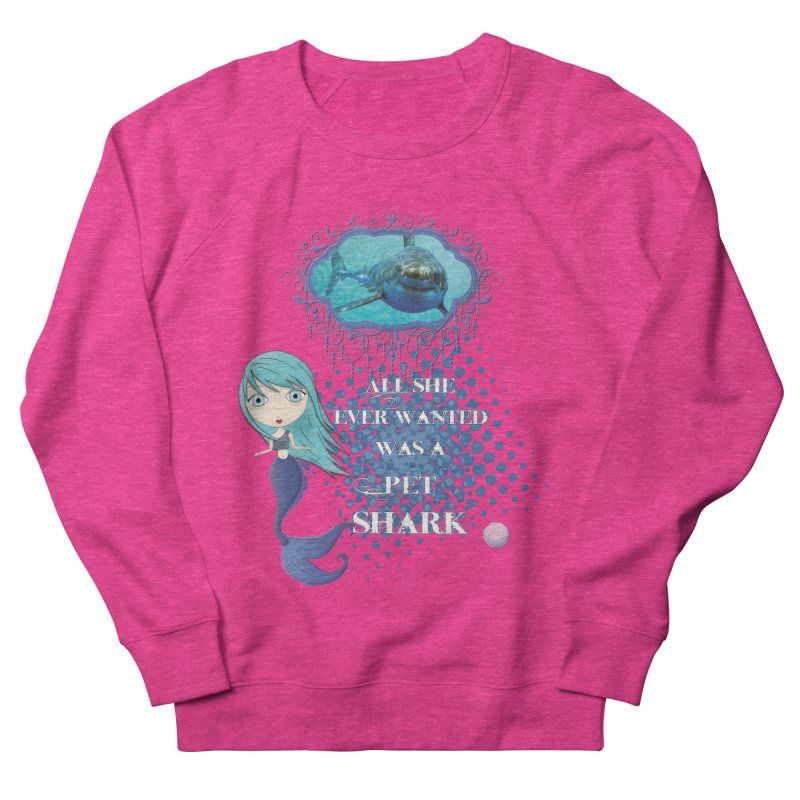 All She Ever Wanted Was A Pet Shark Women's French Terry Sweatshirt by LittleMissTyne's Artist Shop
