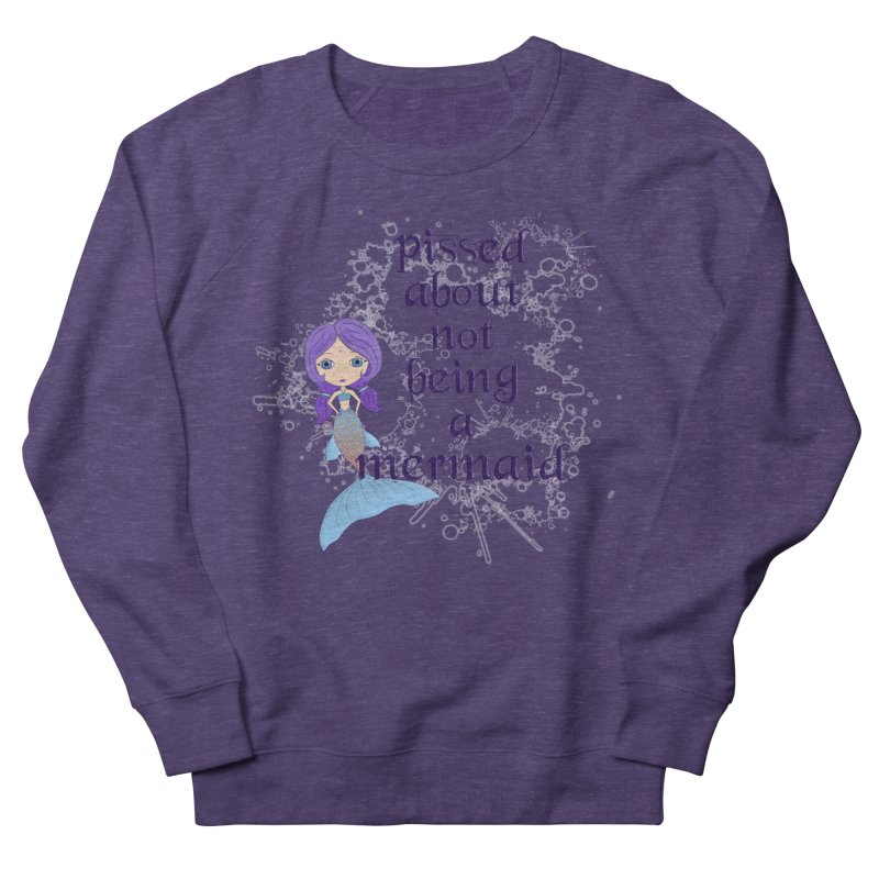 Pissed About Not Being A Mermaid Women's French Terry Sweatshirt by LittleMissTyne's Artist Shop