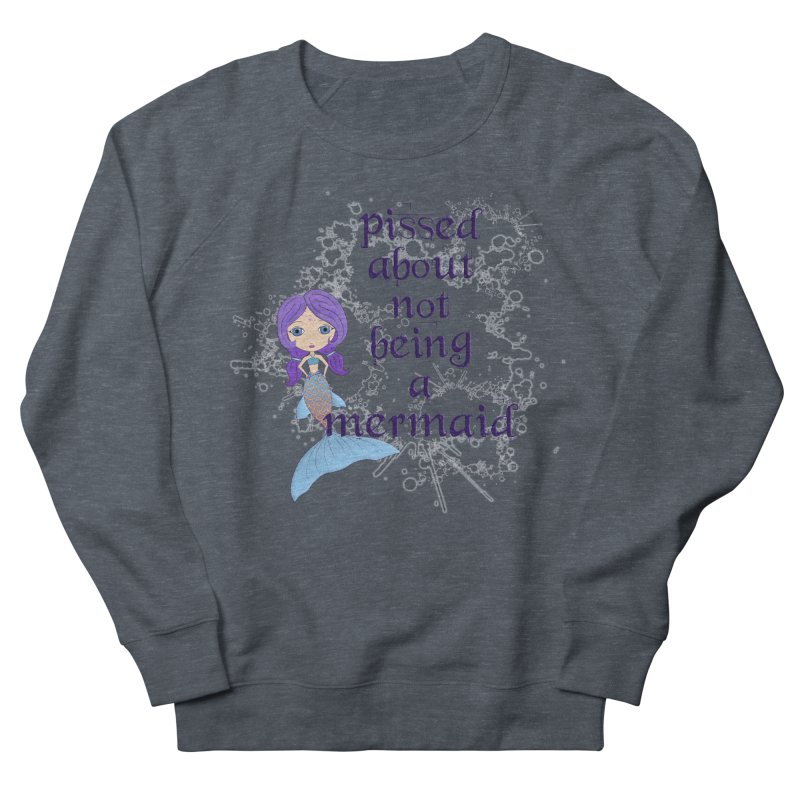 Pissed About Not Being A Mermaid Men's French Terry Sweatshirt by LittleMissTyne's Artist Shop