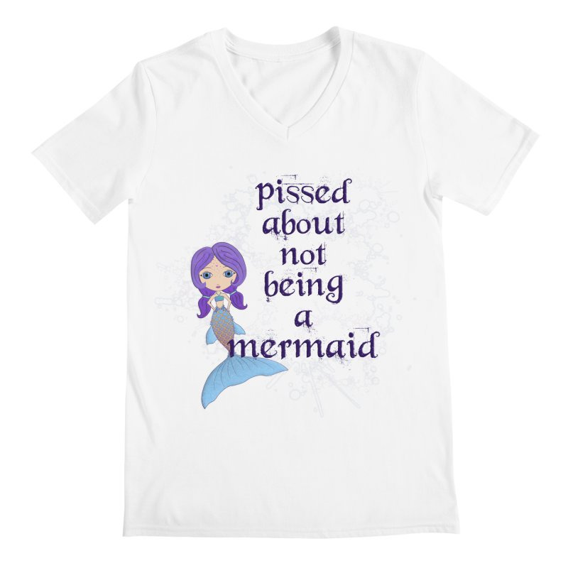 Pissed About Not Being A Mermaid Men's V-Neck by Little Miss Tyne's Artist Shop