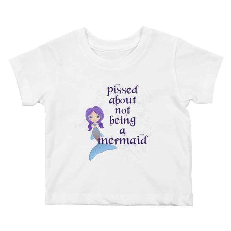 Pissed About Not Being A Mermaid Kids Baby T-Shirt by LittleMissTyne's Artist Shop