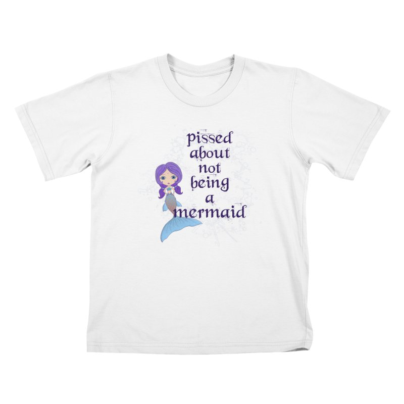 Pissed About Not Being A Mermaid Kids T-Shirt by Little Miss Tyne's Artist Shop
