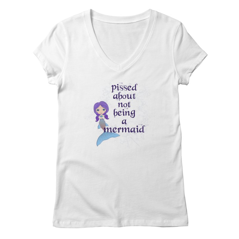 Pissed About Not Being A Mermaid Women's Regular V-Neck by LittleMissTyne's Artist Shop