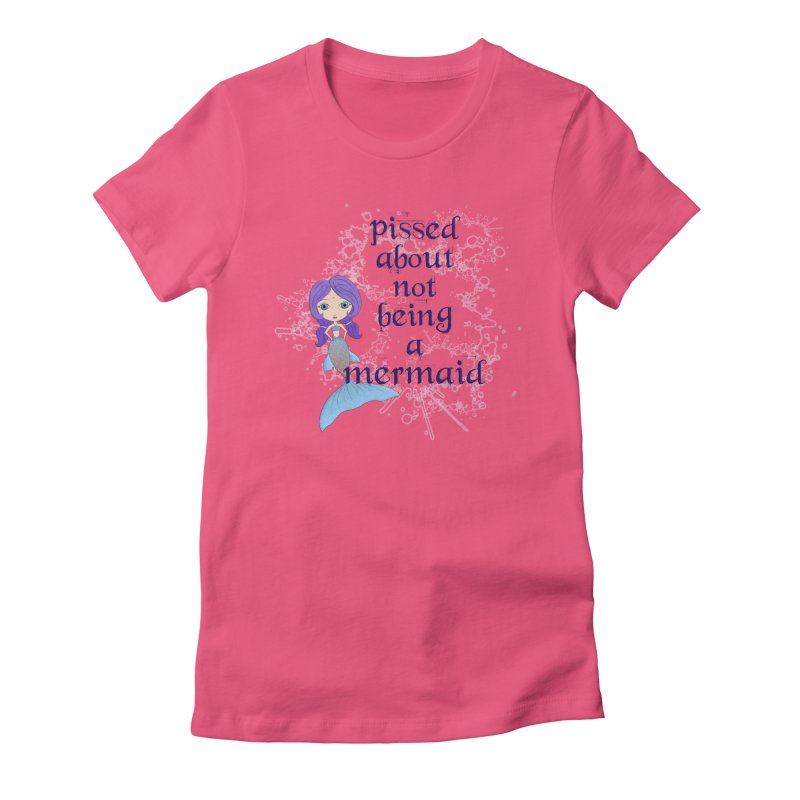 Pissed About Not Being A Mermaid Women's T-Shirt by LittleMissTyne's Artist Shop