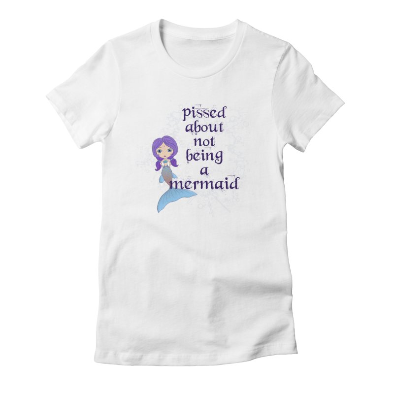 Pissed About Not Being A Mermaid Women's T-Shirt by Little Miss Tyne's Artist Shop