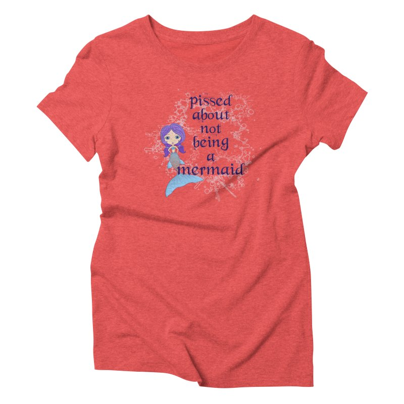 Pissed About Not Being A Mermaid Women's Triblend T-Shirt by LittleMissTyne's Artist Shop
